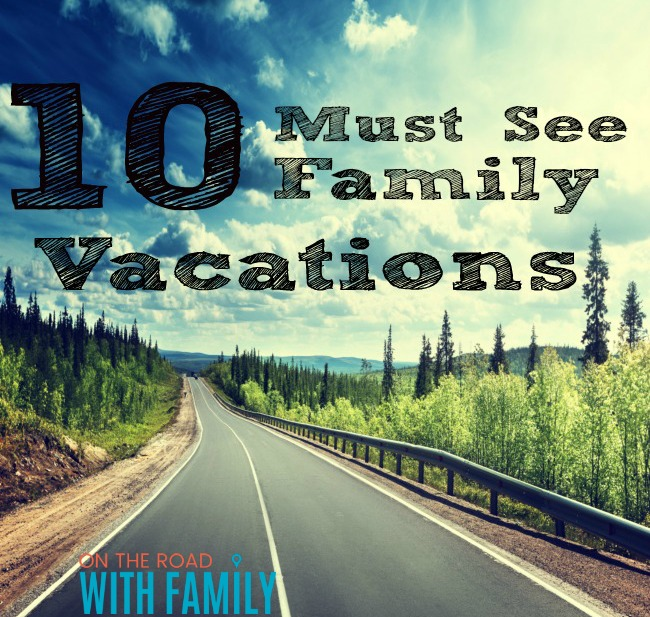 10 Must See Family Vacation destinations